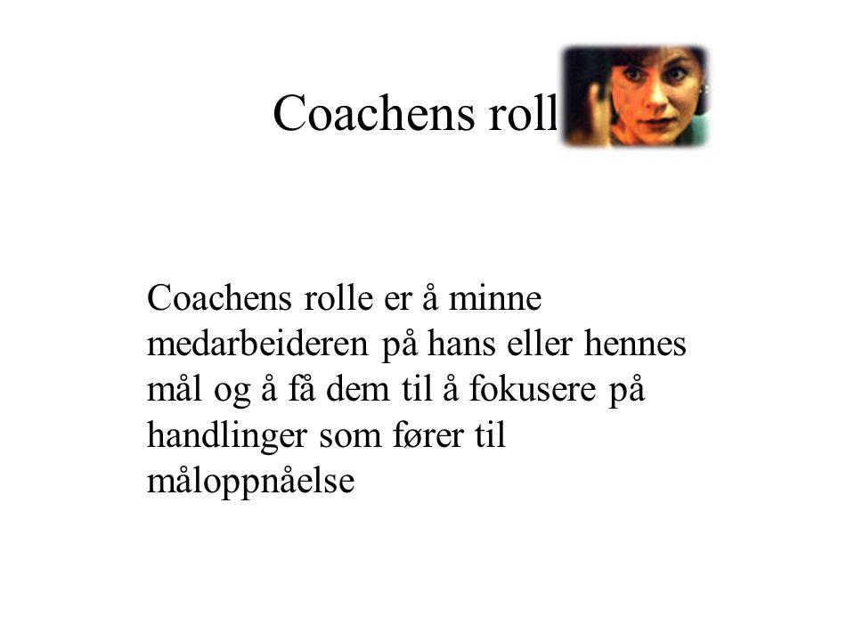Coachens rolle Coachens rolle er å minne medarbeideren på hans eller hennes mål og å få dem til å fokusere på handlinger som fører til måloppnåelse.