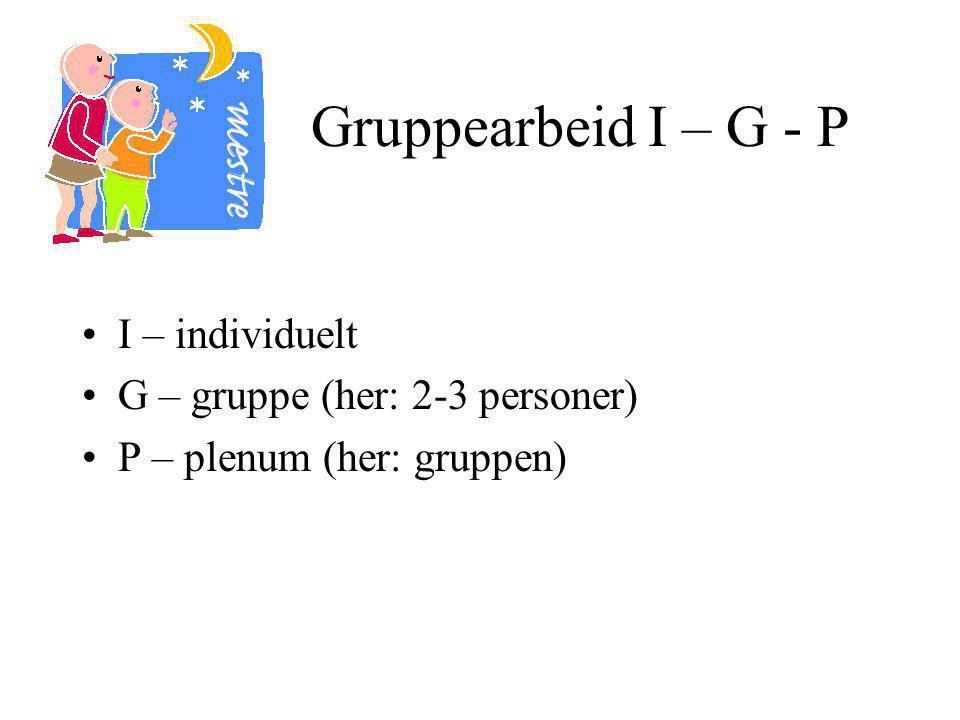 Gruppearbeid I – G - P I – individuelt G – gruppe (her: 2-3 personer)