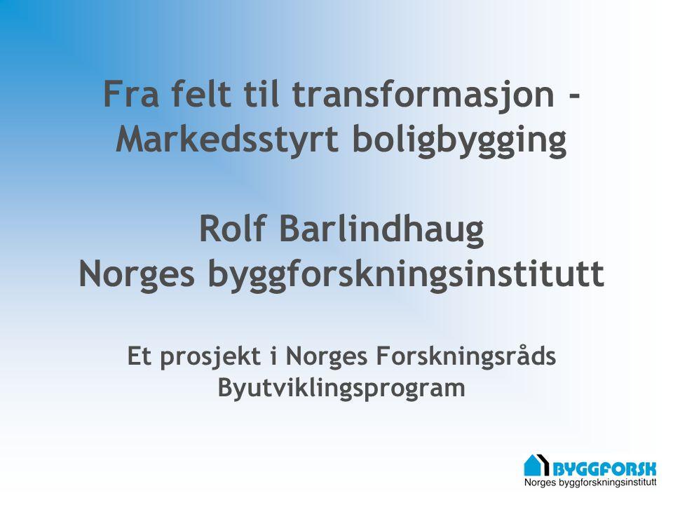Fra felt til transformasjon - Markedsstyrt boligbygging Rolf Barlindhaug Norges byggforskningsinstitutt Et prosjekt i Norges Forskningsråds Byutviklingsprogram