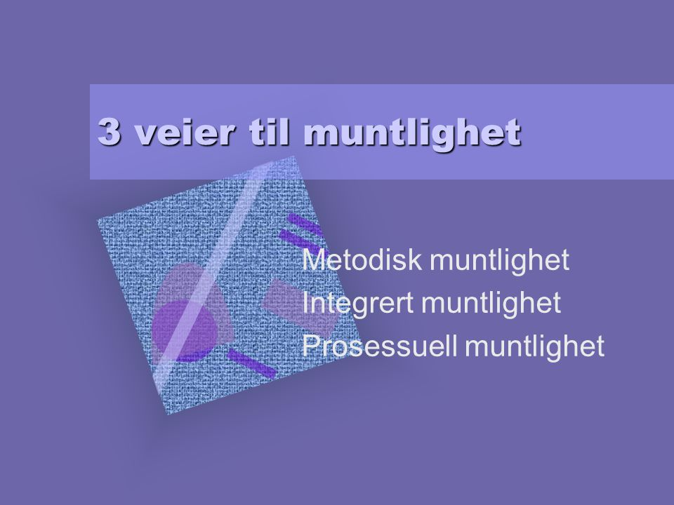 Metodisk muntlighet Integrert muntlighet Prosessuell muntlighet