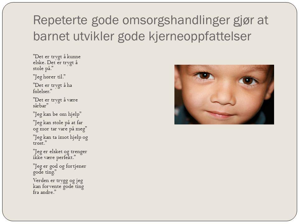 Repeterte gode omsorgshandlinger gjør at barnet utvikler gode kjerneoppfattelser