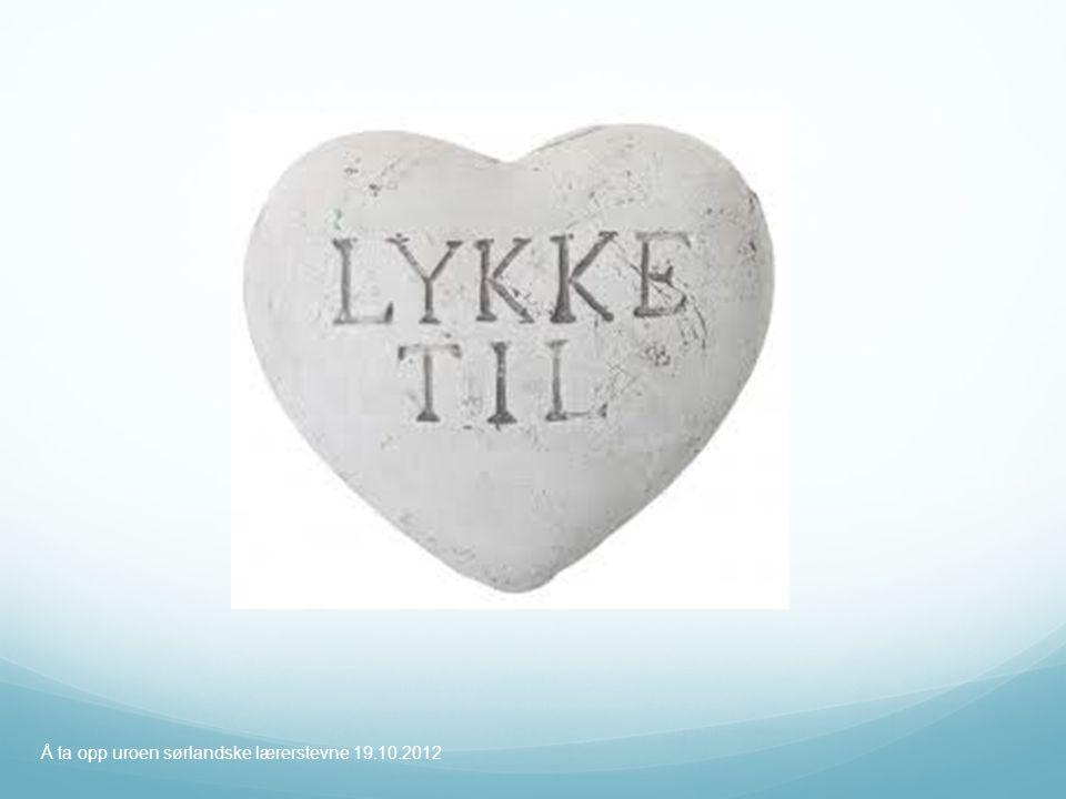 Lykke til ! Å ta opp uroen sørlandske lærerstevne 19.10.2012