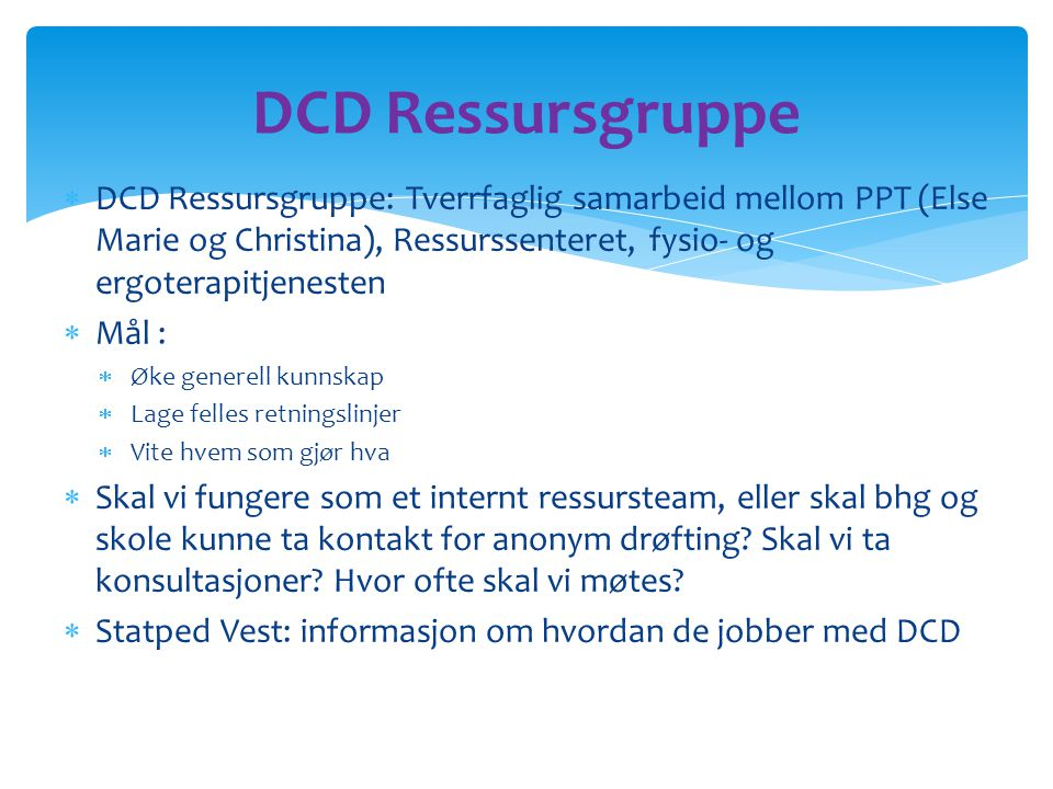 DCD Ressursgruppe DCD Ressursgruppe: Tverrfaglig samarbeid mellom PPT (Else Marie og Christina), Ressurssenteret, fysio- og ergoterapitjenesten.