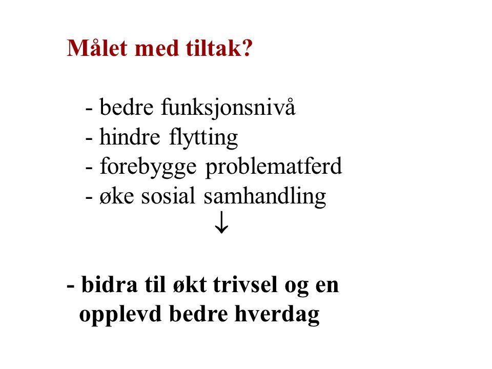 Målet med tiltak - bedre funksjonsnivå. - hindre flytting. - forebygge problematferd. - øke sosial samhandling.