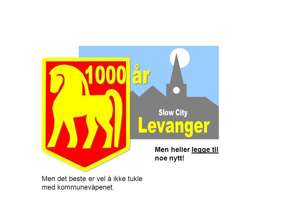 1000 år Levanger Men heller legge til noe nytt!