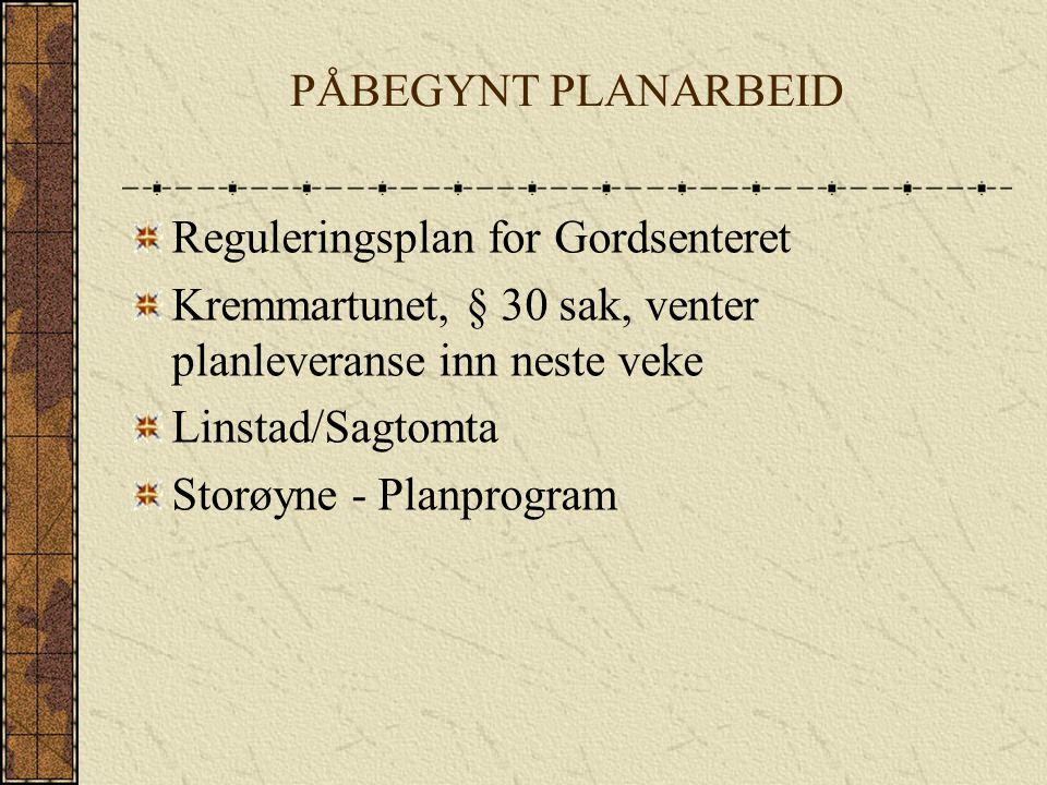 PÅBEGYNT PLANARBEID Reguleringsplan for Gordsenteret. Kremmartunet, § 30 sak, venter planleveranse inn neste veke.