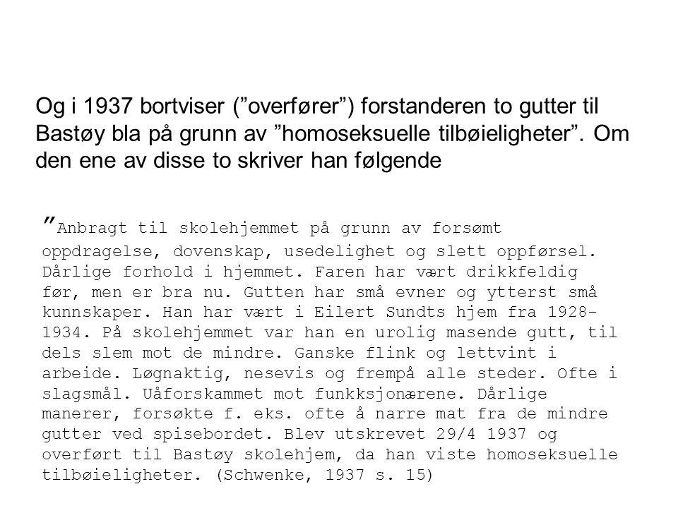 Og i 1937 bortviser ( overfører ) forstanderen to gutter til Bastøy bla på grunn av homoseksuelle tilbøieligheter . Om den ene av disse to skriver han følgende