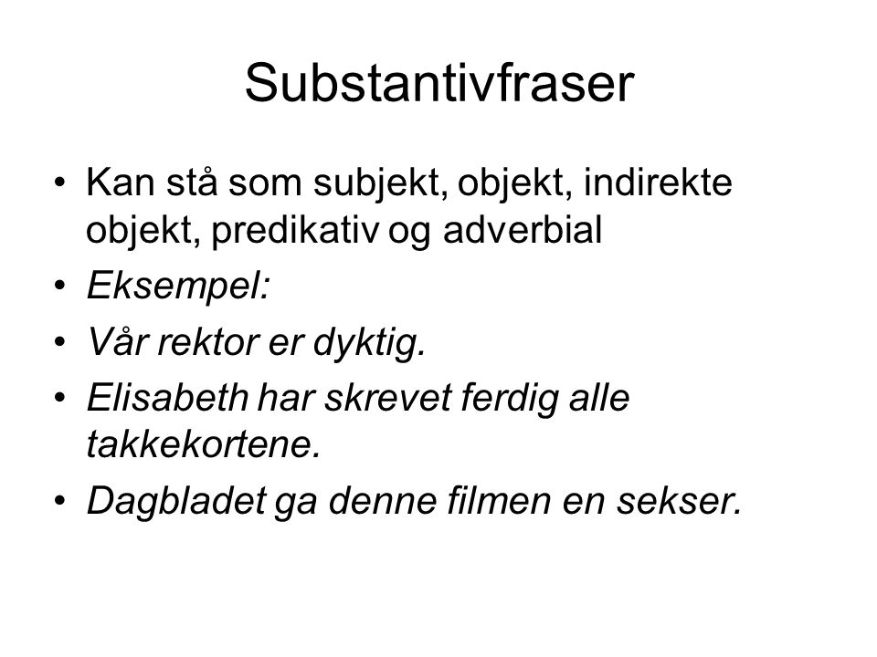 Substantivfraser Kan stå som subjekt, objekt, indirekte objekt, predikativ og adverbial. Eksempel: