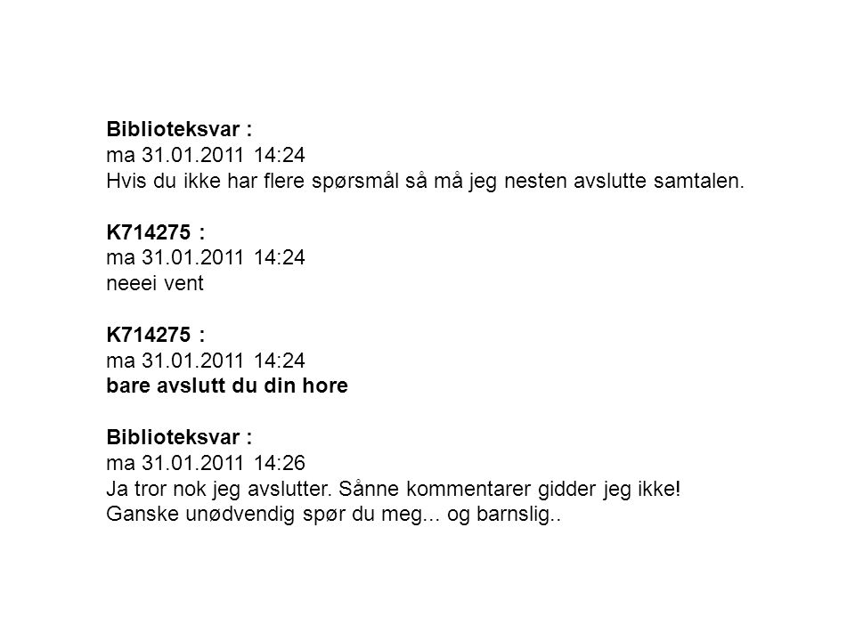 Biblioteksvar : ma 31.01.2011 14:24 Hvis du ikke har flere spørsmål så må jeg nesten avslutte samtalen.