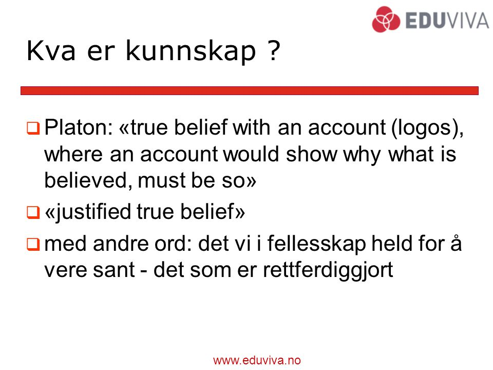 Kva er kunnskap Platon: «true belief with an account (logos), where an account would show why what is believed, must be so»