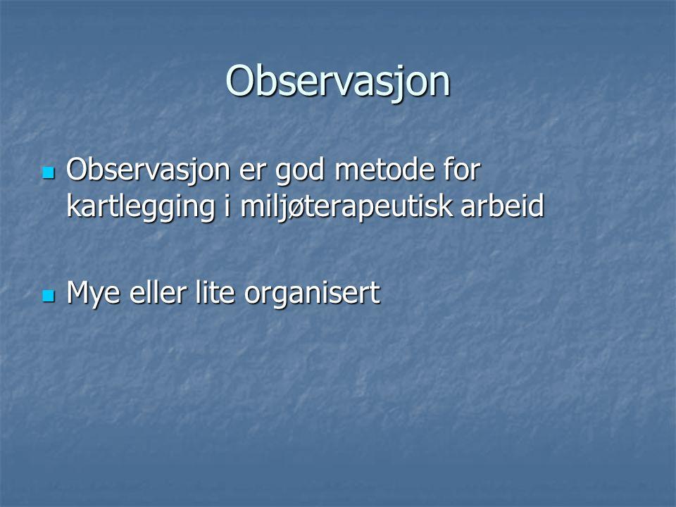 Observasjon Observasjon er god metode for kartlegging i miljøterapeutisk arbeid.