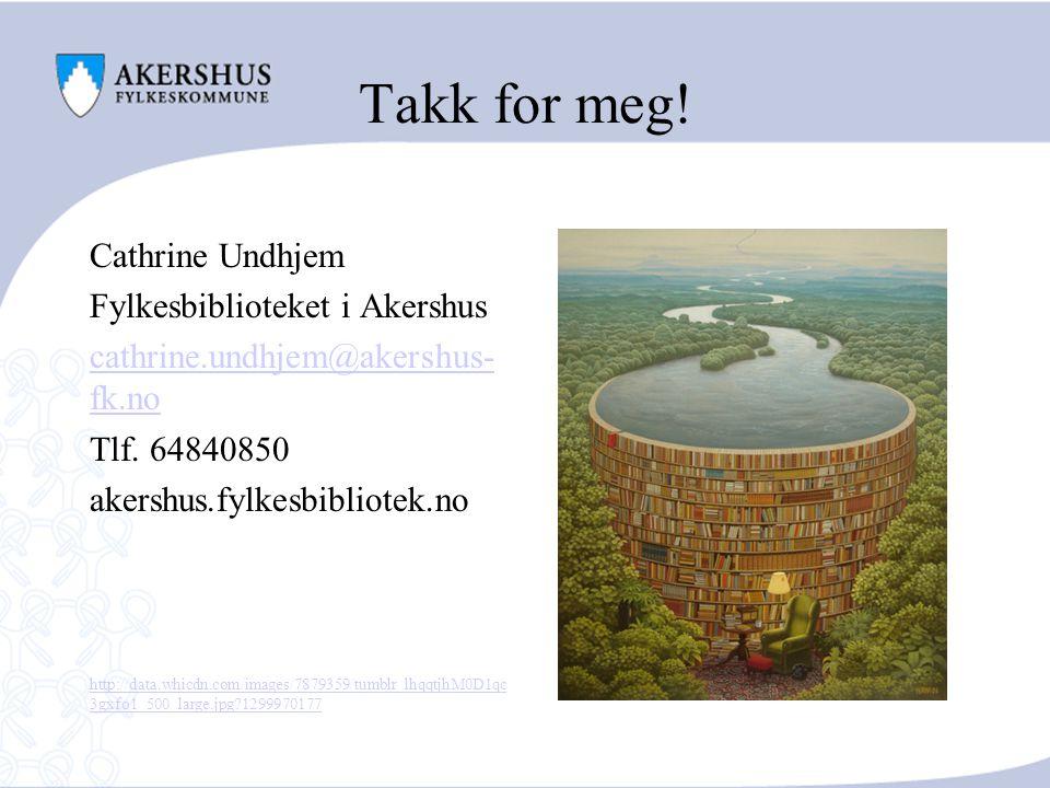 Takk for meg! Cathrine Undhjem Fylkesbiblioteket i Akershus