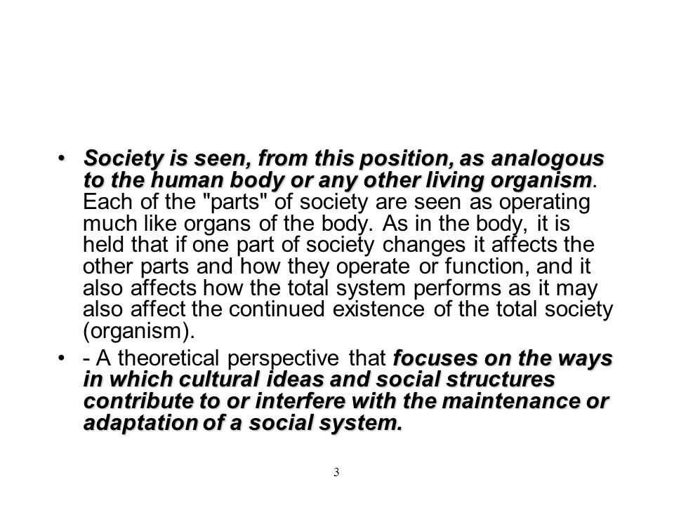 Society is seen, from this position, as analogous to the human body or any other living organism. Each of the parts of society are seen as operating much like organs of the body. As in the body, it is held that if one part of society changes it affects the other parts and how they operate or function, and it also affects how the total system performs as it may also affect the continued existence of the total society (organism).