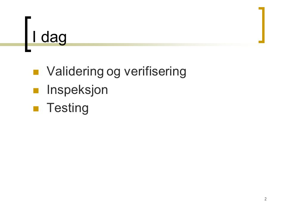 I dag Validering og verifisering Inspeksjon Testing