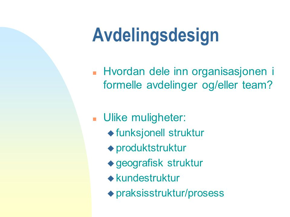 Avdelingsdesign Hvordan dele inn organisasjonen i formelle avdelinger og/eller team Ulike muligheter: