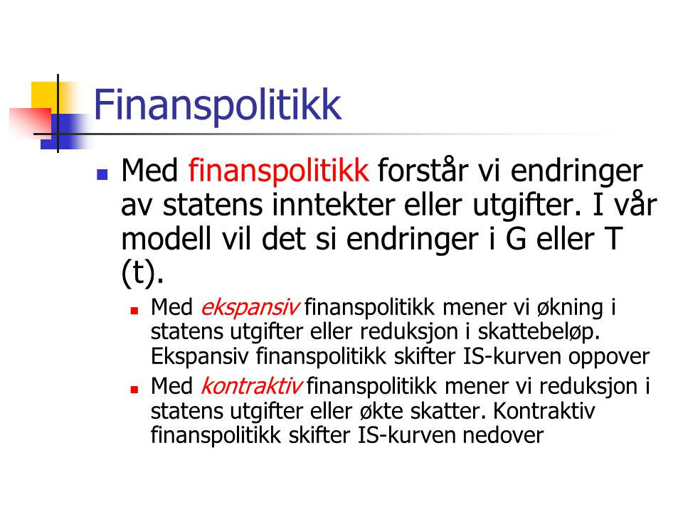 Finanspolitikk Med finanspolitikk forstår vi endringer av statens inntekter eller utgifter. I vår modell vil det si endringer i G eller T (t).