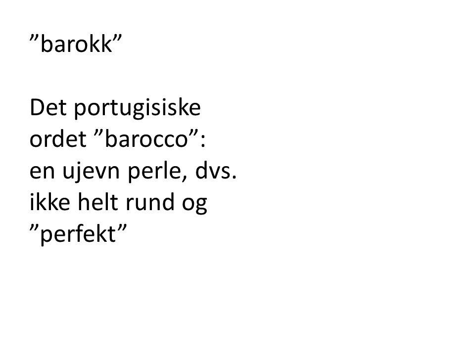 barokk Det portugisiske ordet barocco : en ujevn perle, dvs. ikke helt rund og perfekt