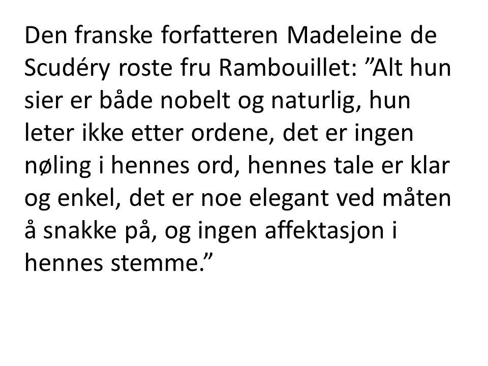 Den franske forfatteren Madeleine de Scudéry roste fru Rambouillet: Alt hun sier er både nobelt og naturlig, hun leter ikke etter ordene, det er ingen nøling i hennes ord, hennes tale er klar og enkel, det er noe elegant ved måten å snakke på, og ingen affektasjon i hennes stemme.