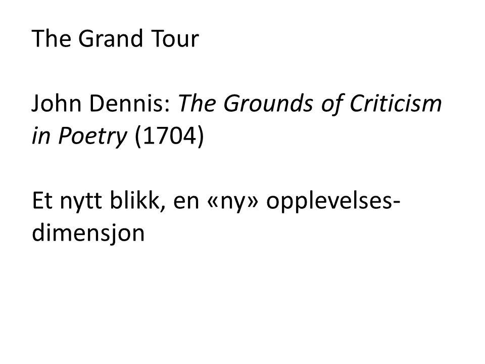The Grand Tour John Dennis: The Grounds of Criticism in Poetry (1704) Et nytt blikk, en «ny» opplevelses-dimensjon.