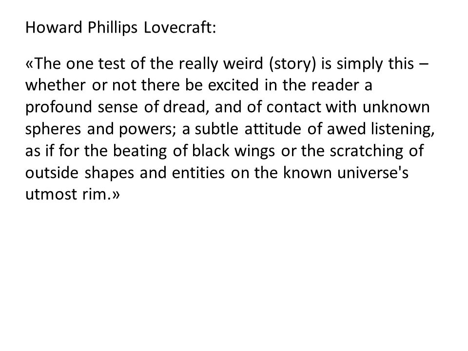 Howard Phillips Lovecraft: «The one test of the really weird (story) is simply this – whether or not there be excited in the reader a profound sense of dread, and of contact with unknown spheres and powers; a subtle attitude of awed listening, as if for the beating of black wings or the scratching of outside shapes and entities on the known universe s utmost rim.»
