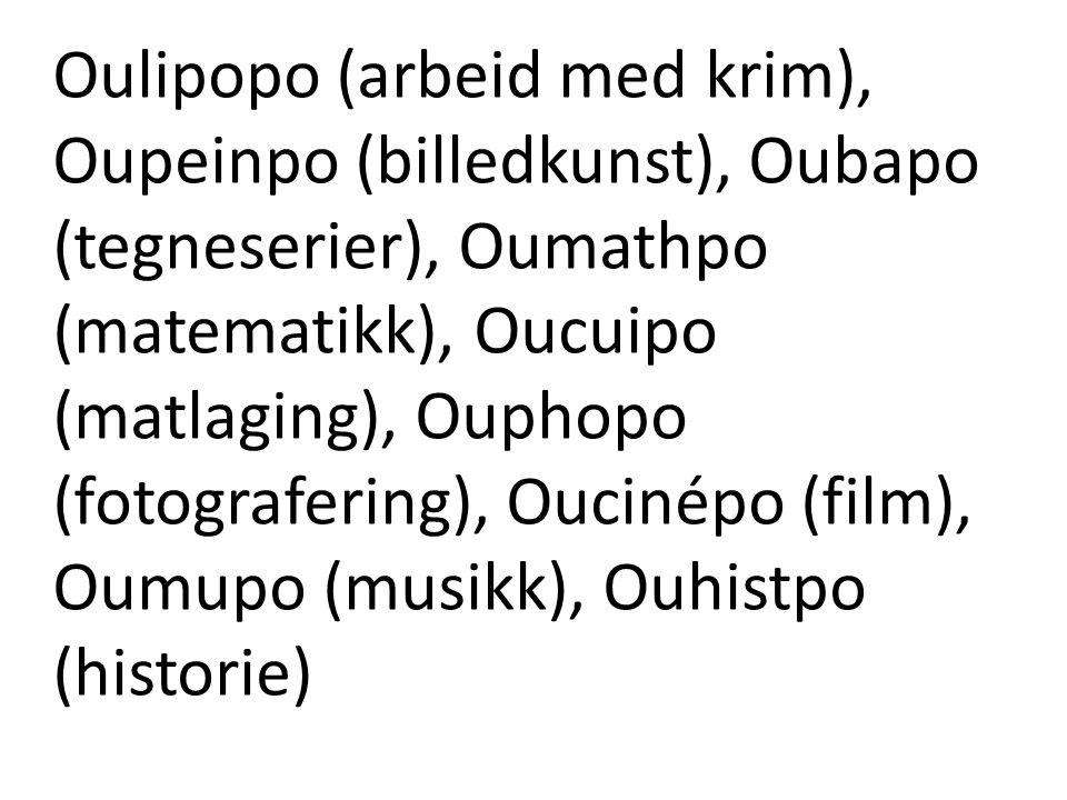 Oulipopo (arbeid med krim), Oupeinpo (billedkunst), Oubapo (tegneserier), Oumathpo (matematikk), Oucuipo (matlaging), Ouphopo (fotografering), Oucinépo (film), Oumupo (musikk), Ouhistpo (historie)