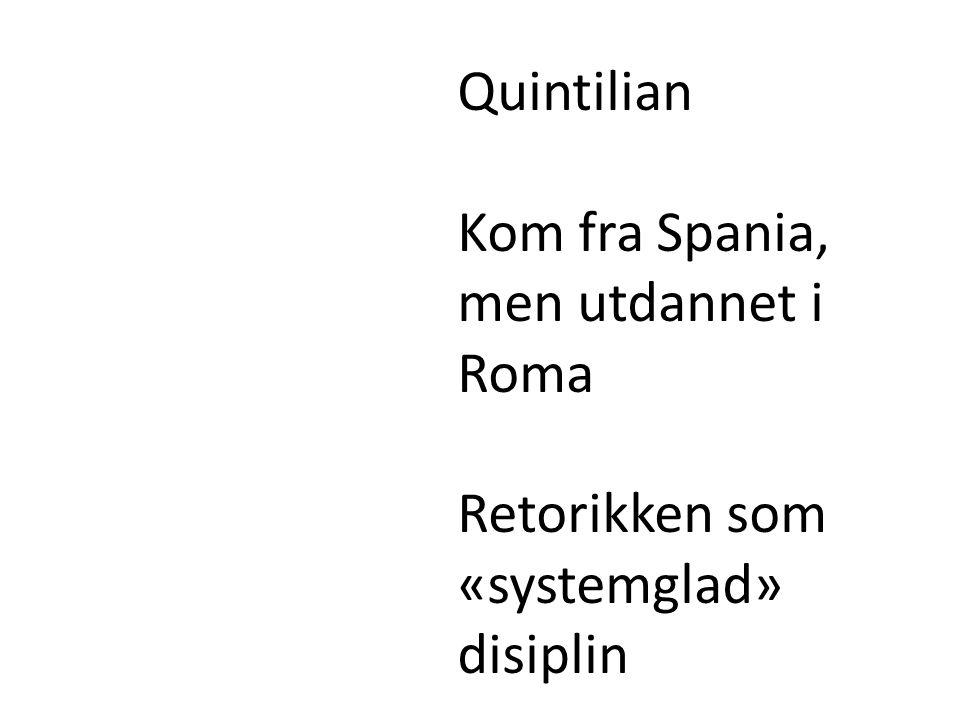 Quintilian Kom fra Spania, men utdannet i Roma Retorikken som «systemglad» disiplin