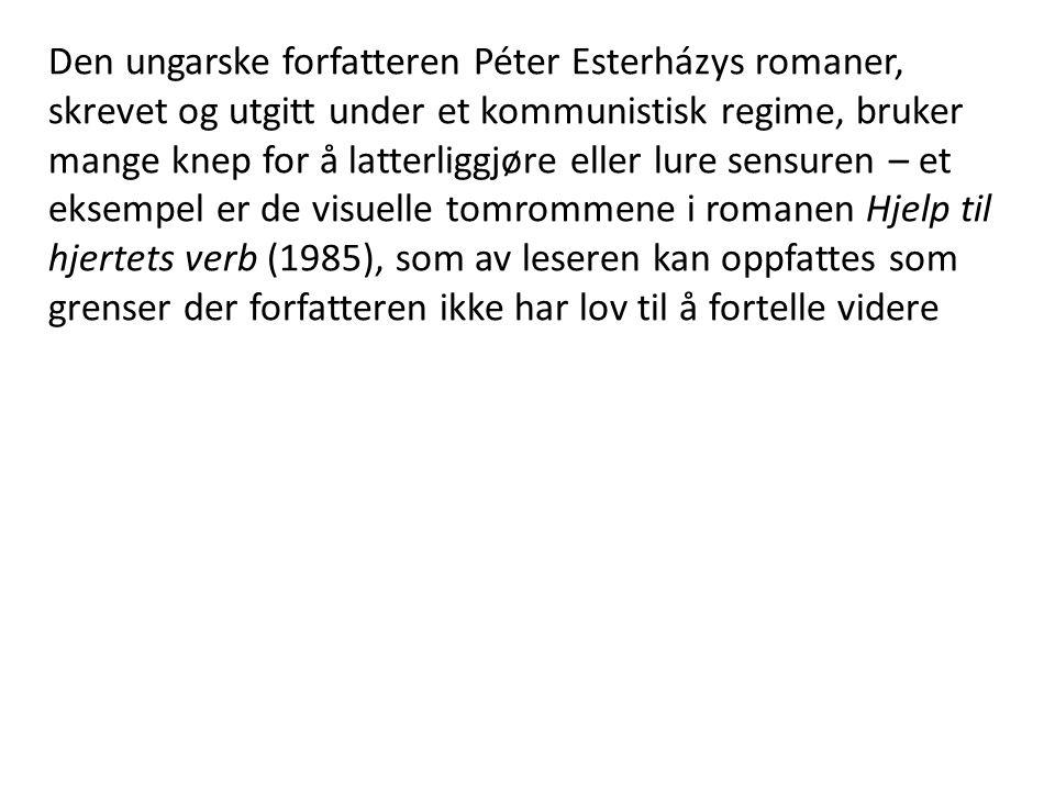 Den ungarske forfatteren Péter Esterházys romaner, skrevet og utgitt under et kommunistisk regime, bruker mange knep for å latterliggjøre eller lure sensuren – et eksempel er de visuelle tomrommene i romanen Hjelp til hjertets verb (1985), som av leseren kan oppfattes som grenser der forfatteren ikke har lov til å fortelle videre