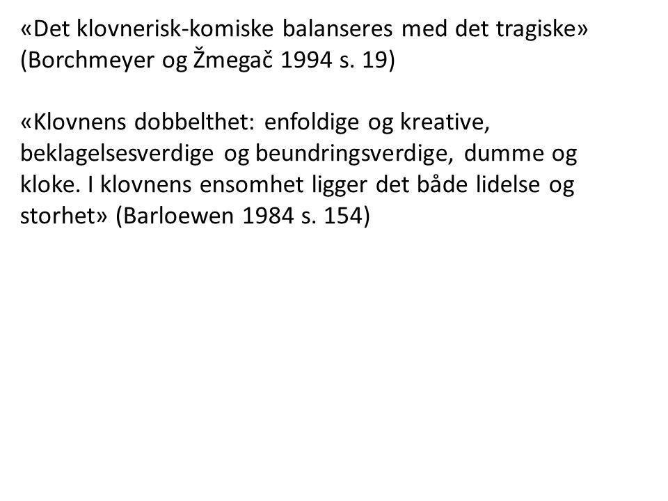 «Det klovnerisk-komiske balanseres med det tragiske» (Borchmeyer og Žmegač 1994 s. 19)