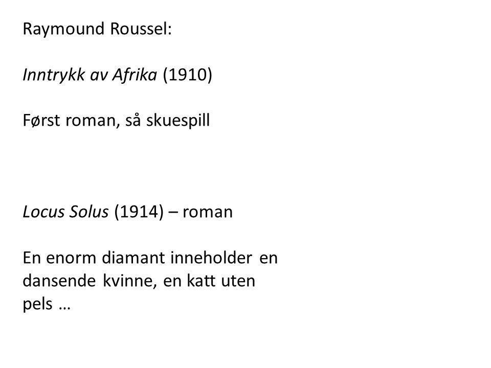 Raymound Roussel: Inntrykk av Afrika (1910) Først roman, så skuespill. Locus Solus (1914) – roman.