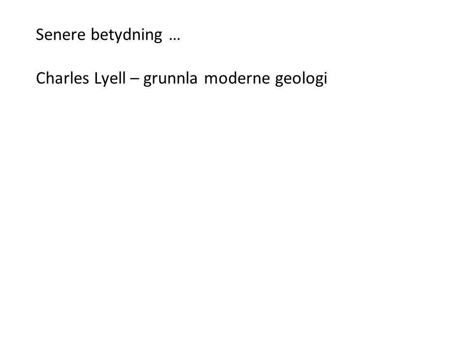 Senere betydning … Charles Lyell – grunnla moderne geologi