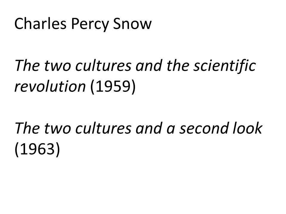 Charles Percy Snow The two cultures and the scientific revolution (1959) The two cultures and a second look (1963)
