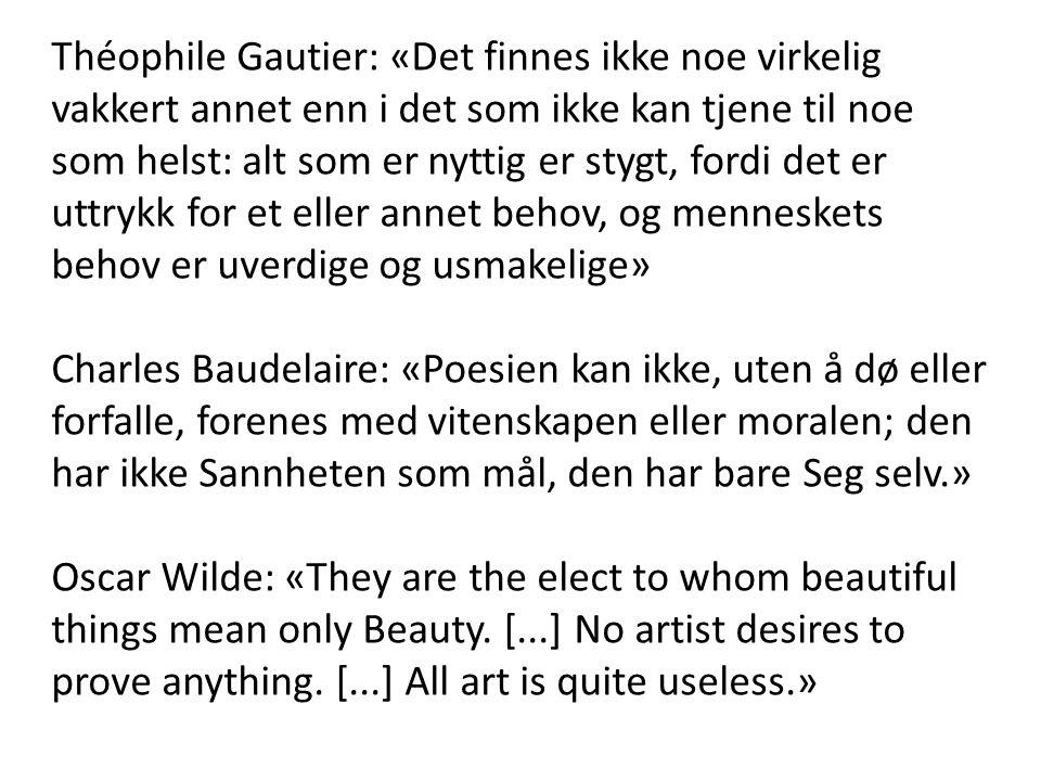 Théophile Gautier: «Det finnes ikke noe virkelig vakkert annet enn i det som ikke kan tjene til noe som helst: alt som er nyttig er stygt, fordi det er uttrykk for et eller annet behov, og menneskets behov er uverdige og usmakelige»