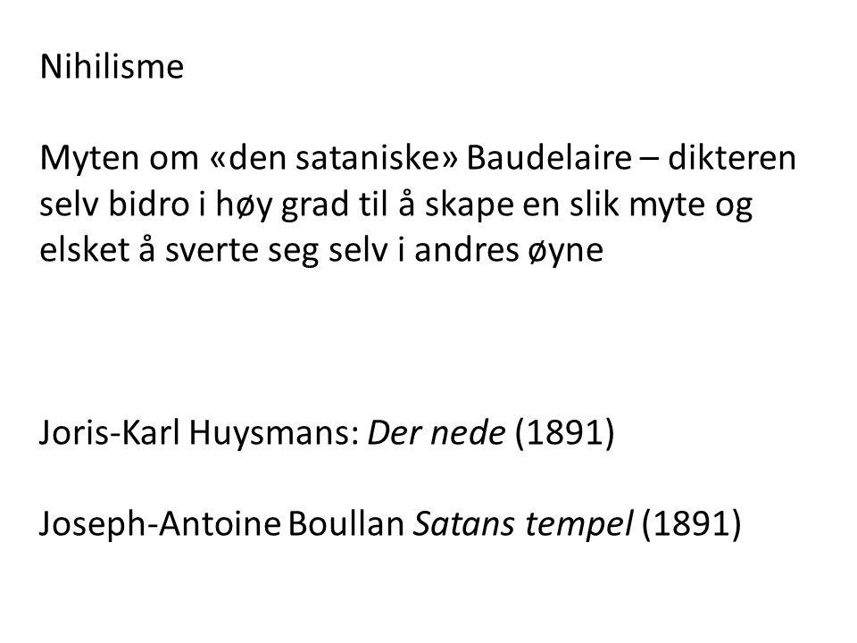 Nihilisme Myten om «den sataniske» Baudelaire – dikteren selv bidro i høy grad til å skape en slik myte og elsket å sverte seg selv i andres øyne.