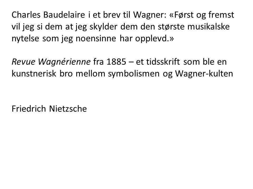 Charles Baudelaire i et brev til Wagner: «Først og fremst vil jeg si dem at jeg skylder dem den største musikalske nytelse som jeg noensinne har opplevd.»
