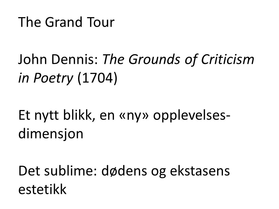 The Grand Tour John Dennis: The Grounds of Criticism in Poetry (1704) Et nytt blikk, en «ny» opplevelses-dimensjon.