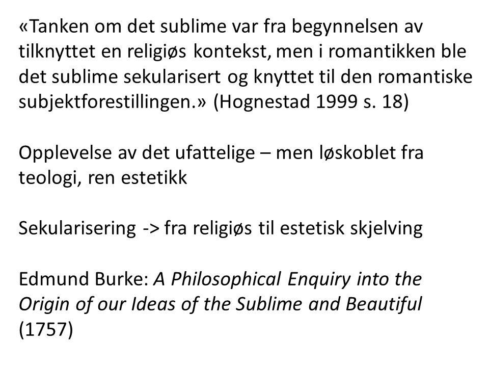 «Tanken om det sublime var fra begynnelsen av tilknyttet en religiøs kontekst, men i romantikken ble det sublime sekularisert og knyttet til den romantiske subjektforestillingen.» (Hognestad 1999 s. 18)