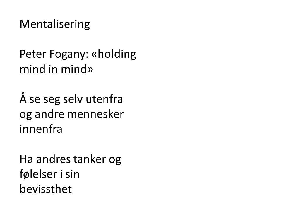 Mentalisering Peter Fogany: «holding. mind in mind» Å se seg selv utenfra. og andre mennesker. innenfra.