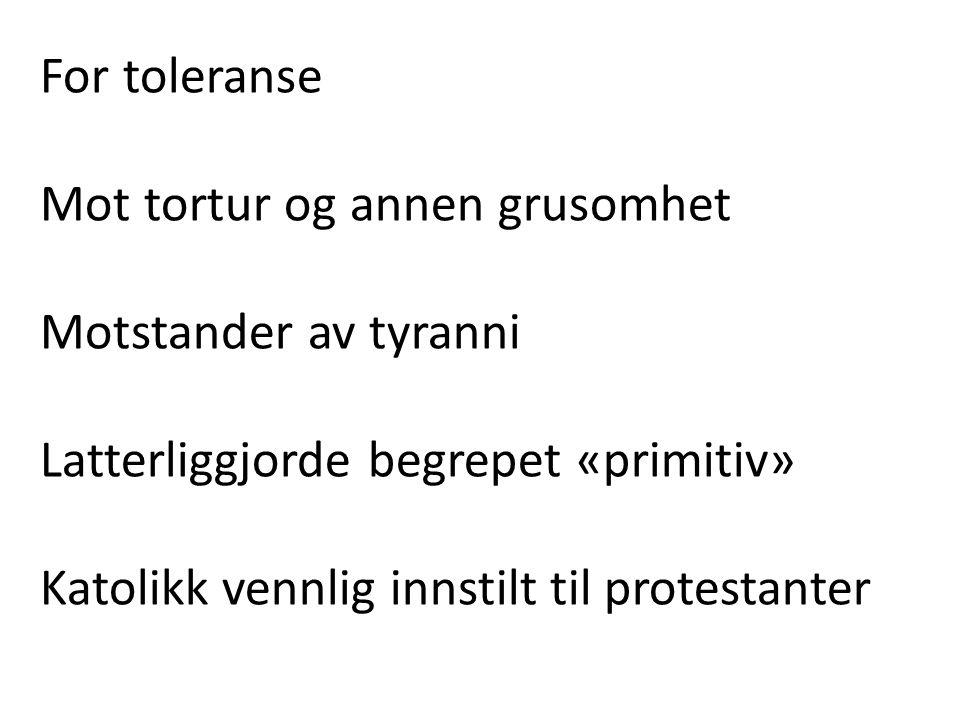 For toleranse Mot tortur og annen grusomhet. Motstander av tyranni. Latterliggjorde begrepet «primitiv»