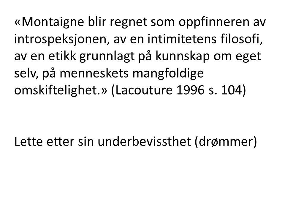 «Montaigne blir regnet som oppfinneren av introspeksjonen, av en intimitetens filosofi, av en etikk grunnlagt på kunnskap om eget selv, på menneskets mangfoldige omskiftelighet.» (Lacouture 1996 s. 104)