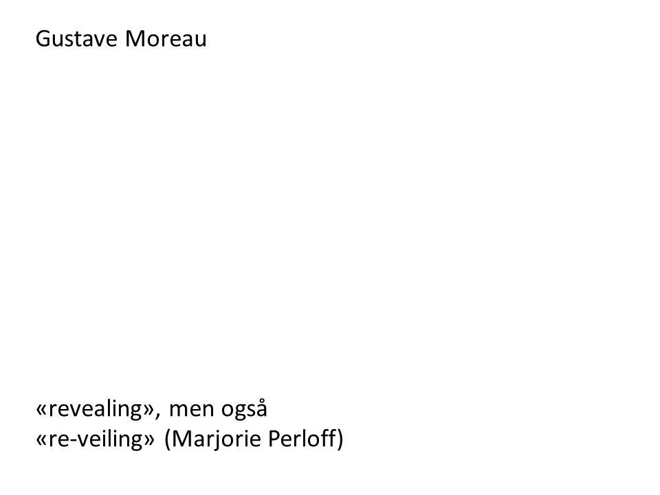 Gustave Moreau «revealing», men også «re-veiling» (Marjorie Perloff)