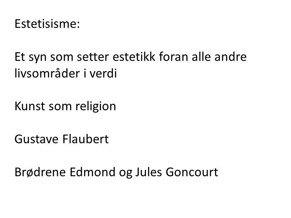 Estetisisme: Et syn som setter estetikk foran alle andre livsområder i verdi. Kunst som religion. Gustave Flaubert.