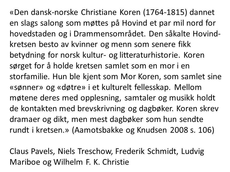 «Den dansk-norske Christiane Koren (1764-1815) dannet en slags salong som møttes på Hovind et par mil nord for hovedstaden og i Drammensområdet. Den såkalte Hovind-kretsen besto av kvinner og menn som senere fikk betydning for norsk kultur- og litteraturhistorie. Koren sørget for å holde kretsen samlet som en mor i en storfamilie. Hun ble kjent som Mor Koren, som samlet sine «sønner» og «døtre» i et kulturelt fellesskap. Mellom møtene deres med opplesning, samtaler og musikk holdt de kontakten med brevskrivning og dagbøker. Koren skrev dramaer og dikt, men mest dagbøker som hun sendte rundt i kretsen.» (Aamotsbakke og Knudsen 2008 s. 106)