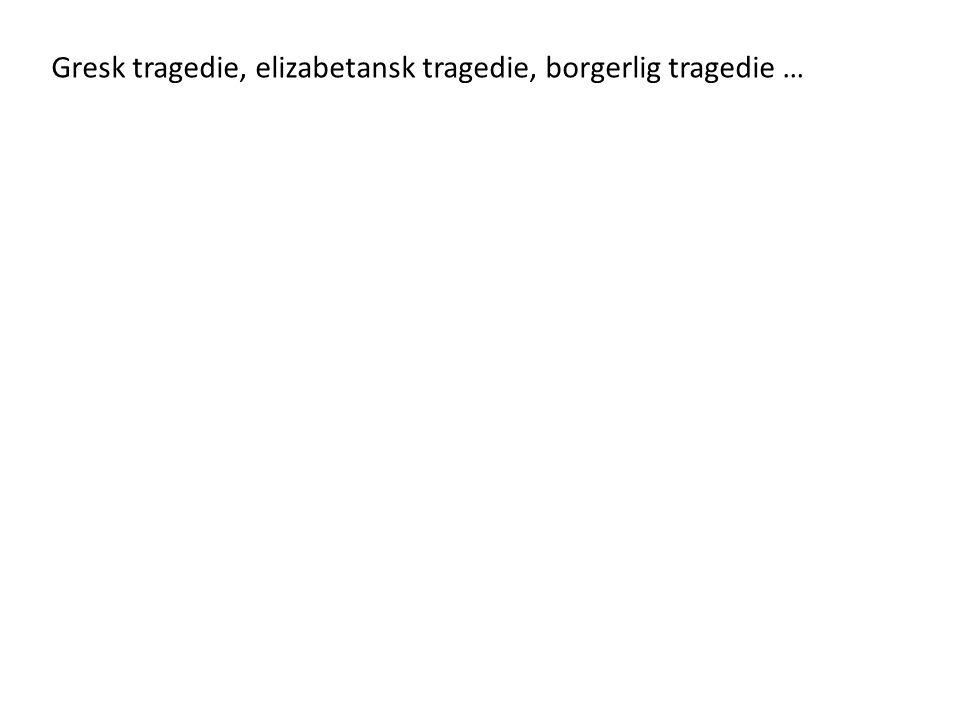 Gresk tragedie, elizabetansk tragedie, borgerlig tragedie …