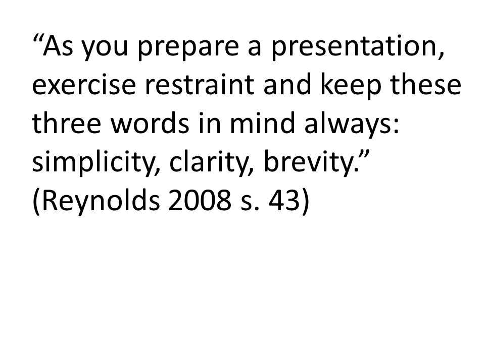 As you prepare a presentation, exercise restraint and keep these three words in mind always: simplicity, clarity, brevity. (Reynolds 2008 s.