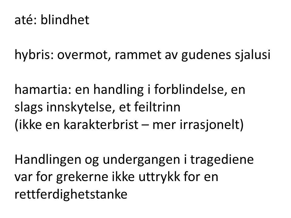 até: blindhet hybris: overmot, rammet av gudenes sjalusi. hamartia: en handling i forblindelse, en slags innskytelse, et feiltrinn.