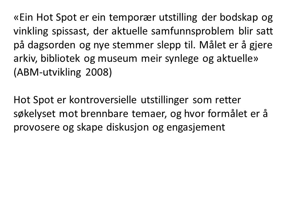 «Ein Hot Spot er ein temporær utstilling der bodskap og vinkling spissast, der aktuelle samfunnsproblem blir satt på dagsorden og nye stemmer slepp til. Målet er å gjere arkiv, bibliotek og museum meir synlege og aktuelle» (ABM-utvikling 2008)