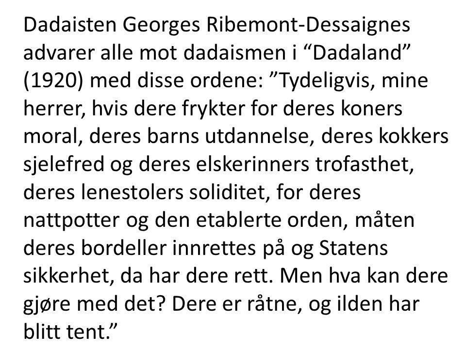Dadaisten Georges Ribemont-Dessaignes advarer alle mot dadaismen i Dadaland (1920) med disse ordene: Tydeligvis, mine herrer, hvis dere frykter for deres koners moral, deres barns utdannelse, deres kokkers sjelefred og deres elskerinners trofasthet, deres lenestolers soliditet, for deres nattpotter og den etablerte orden, måten deres bordeller innrettes på og Statens sikkerhet, da har dere rett.