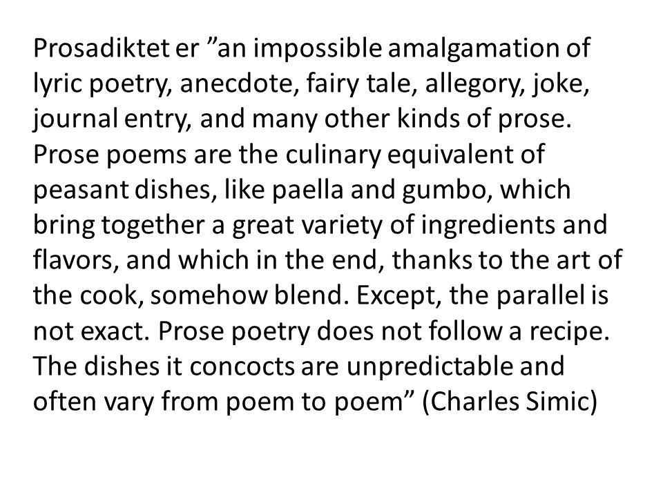 Prosadiktet er an impossible amalgamation of lyric poetry, anecdote, fairy tale, allegory, joke, journal entry, and many other kinds of prose.