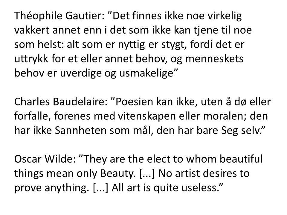 Théophile Gautier: Det finnes ikke noe virkelig vakkert annet enn i det som ikke kan tjene til noe som helst: alt som er nyttig er stygt, fordi det er uttrykk for et eller annet behov, og menneskets behov er uverdige og usmakelige