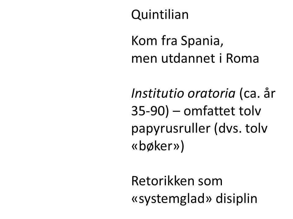 Quintilian Kom fra Spania, men utdannet i Roma. Institutio oratoria (ca. år 35-90) – omfattet tolv papyrusruller (dvs. tolv «bøker»)